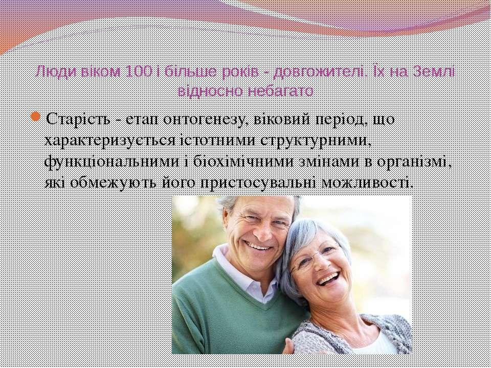 Люди віком 100 і більше років - довгожителі. Їх на Землі відносно небагато Ст...