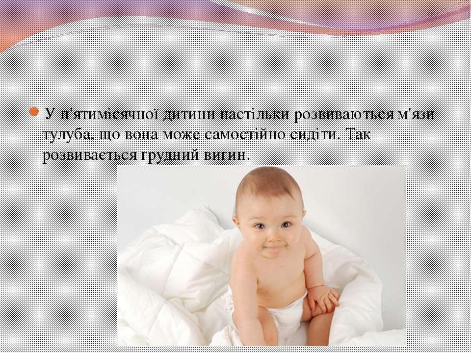 У п'ятимісячної дитини настільки розвиваються м'язи тулуба, що вона може само...