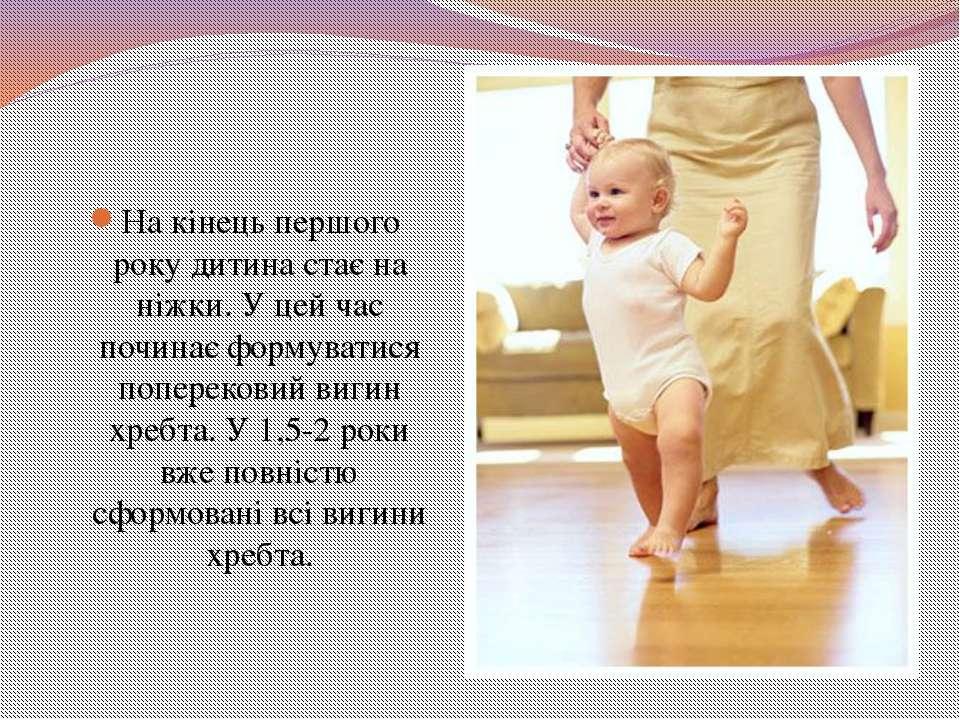 На кінець першого року дитина стає на ніжки. У цей час починає формуватися по...