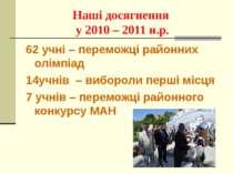 Наші досягнення у 2010 – 2011 н.р. 62 учні – переможці районних олімпіад 14уч...