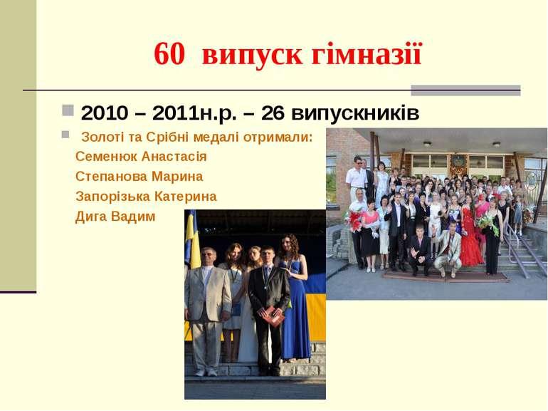 60 випуск гімназії 2010 – 2011н.р. – 26 випускників Золоті та Срібні медалі о...
