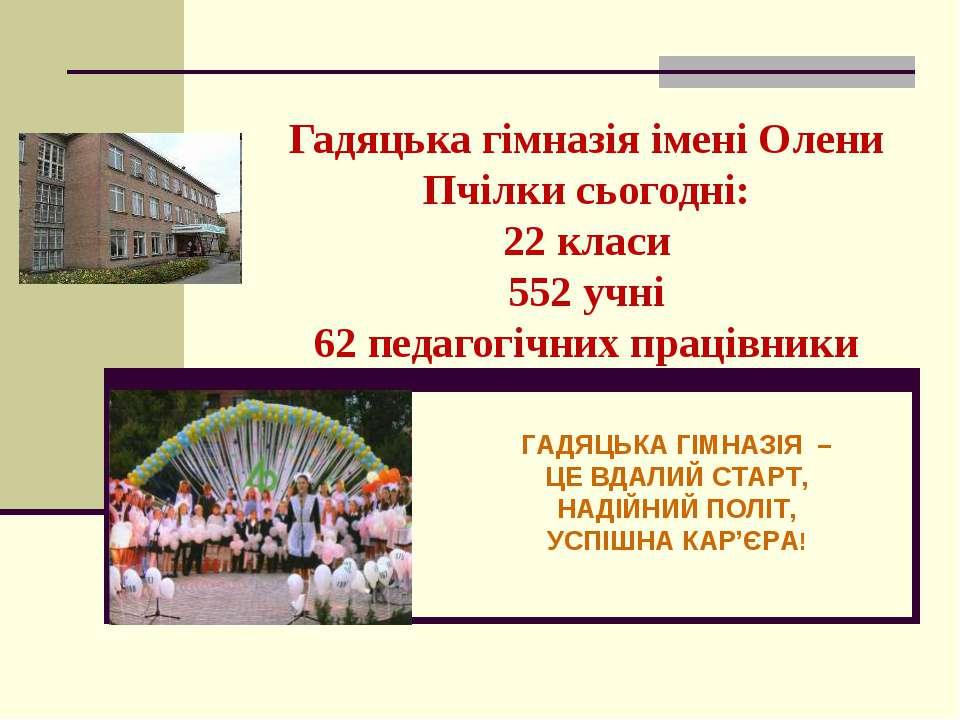Гадяцька гімназія імені Олени Пчілки сьогодні: 22 класи 552 учні 62 педагогіч...