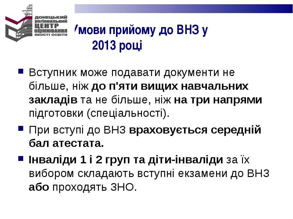 Умови прийому до ВНЗ у 2013 році Вступник може подавати документи не більше, ...
