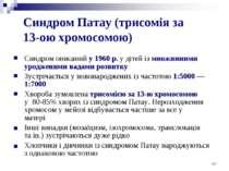 Синдром Патау (трисомія за 13-ою хромосомою) Синдром описаний у 1960 р. у діт...