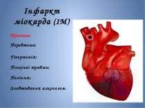 Інфаркт міокарда (ІМ) Причини: Перевтома; Гіпертонія; Психічні травми; Палінн...