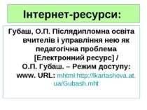 Інтернет-ресурси: Губаш, О.П. Післядипломна освіта вчителів і управління нею ...