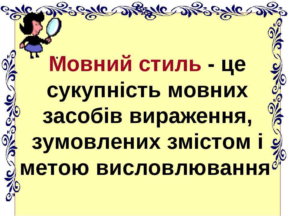Мовний стиль - це сукупність мовних засобів вираження, зумовлених змістом і м...