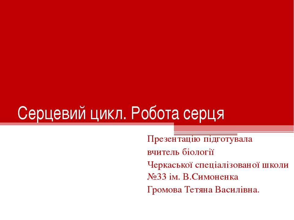 Серцевий цикл. Робота серця Презентацію підготувала вчитель біології Черкаськ...