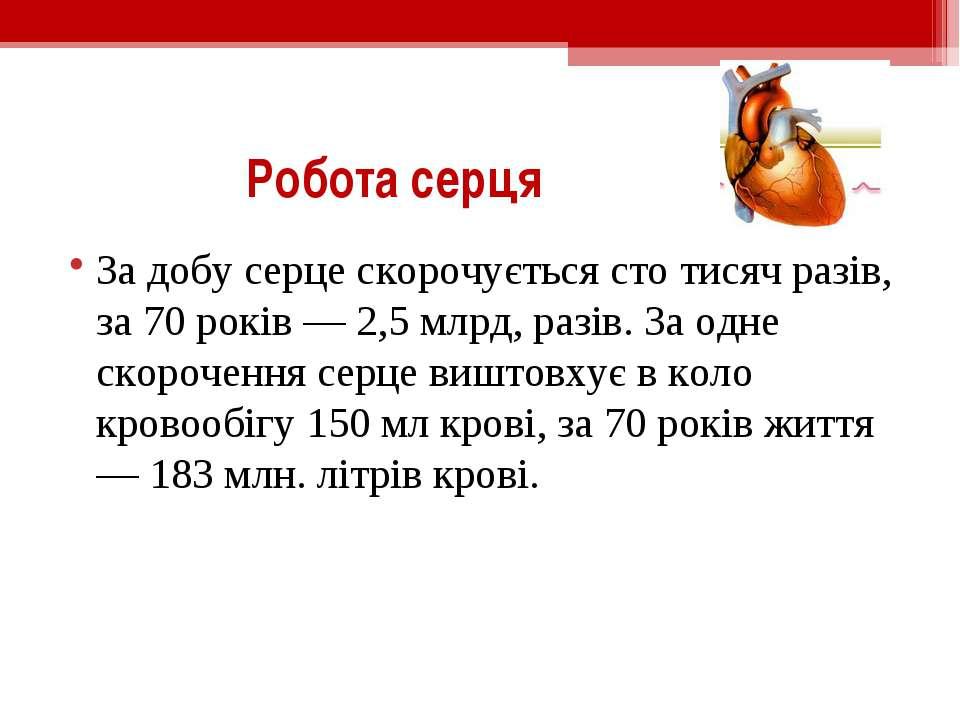 Робота серця За добу серце скорочується сто тисяч разів, за 70 років — 2,5 мл...
