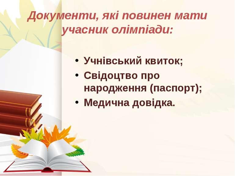 Документи, які повинен мати учасник олімпіади: Учнівський квиток; Свідоцтво п...