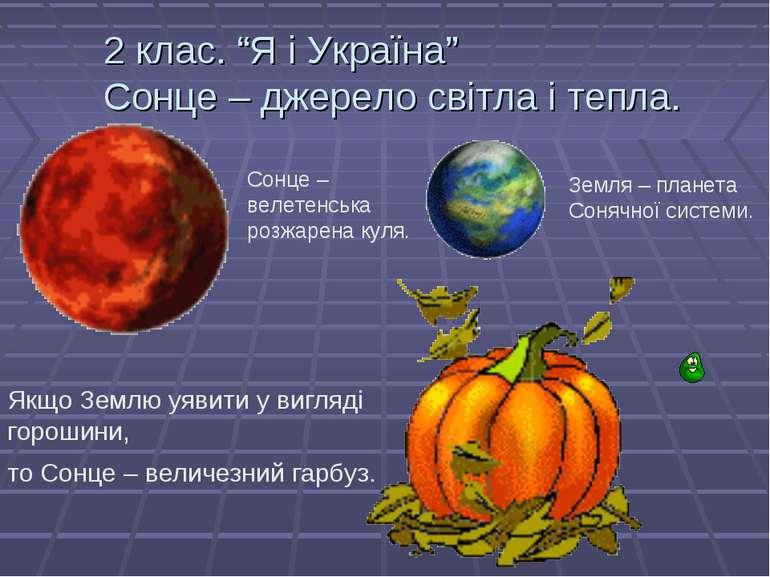 """2 клас. """"Я і Україна"""" Сонце – джерело світла і тепла. Сонце – велетенська роз..."""