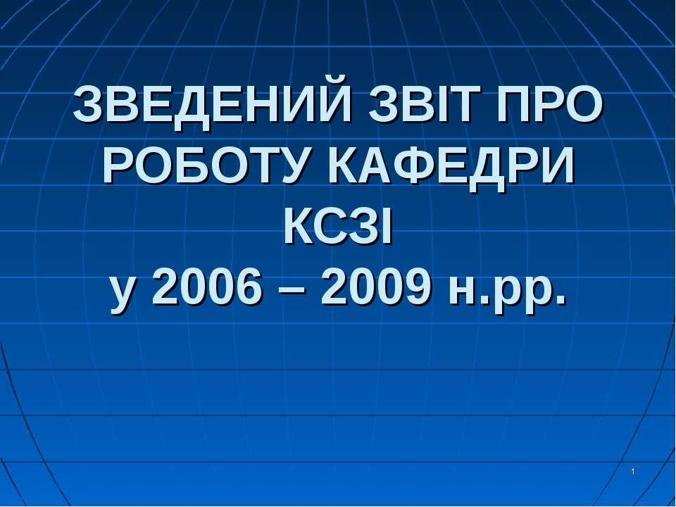 ЗВЕДЕНИЙ ЗВІТ ПРО РОБОТУ КАФЕДРИ КСЗІ у 2006 – 2009 н.рр.