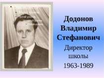 Додонов Владимир Стефанович Додонов Владимир Стефанович Директор школы 1963-1989
