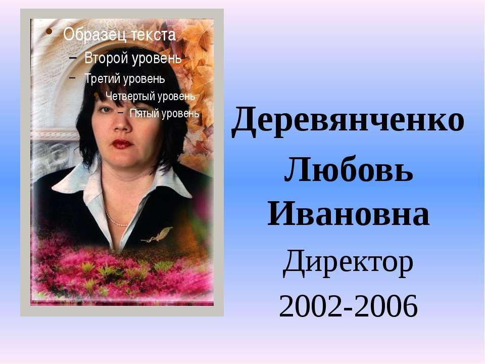 Деревянченко Деревянченко Любовь Ивановна Директор 2002-2006