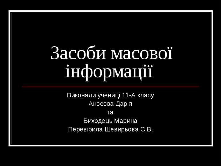 Засоби масової інформації Виконали учениці 11-А класу Аносова Дар'я та Виходе...