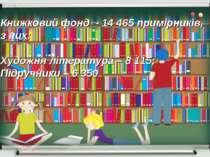 Книжковий фонд - 14 465 примірників, з них: Художня література – 8 115; Підру...