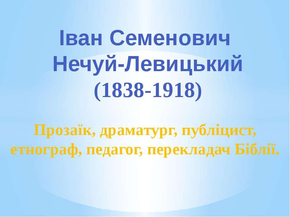 Іван Семенович Нечуй-Левицький (1838-1918) Прозаїк, драматург, публіцист, етн...