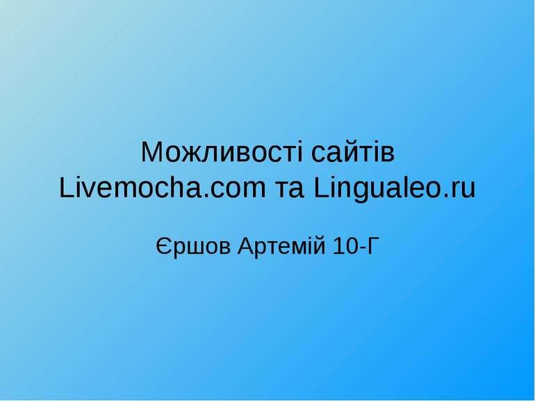 Можливості сайтів Livemocha.com та Lingualeo.ru Єршов Артемій 10-Г