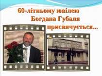 60-літньому ювілею Богдана Губаля присвячується...
