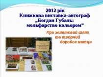 Про життєвий шлях та творчий доробок митця 2012 рік Книжкова виставка-автогра...