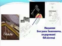 Видання Богдана Івановича, подаровані бібліотеці