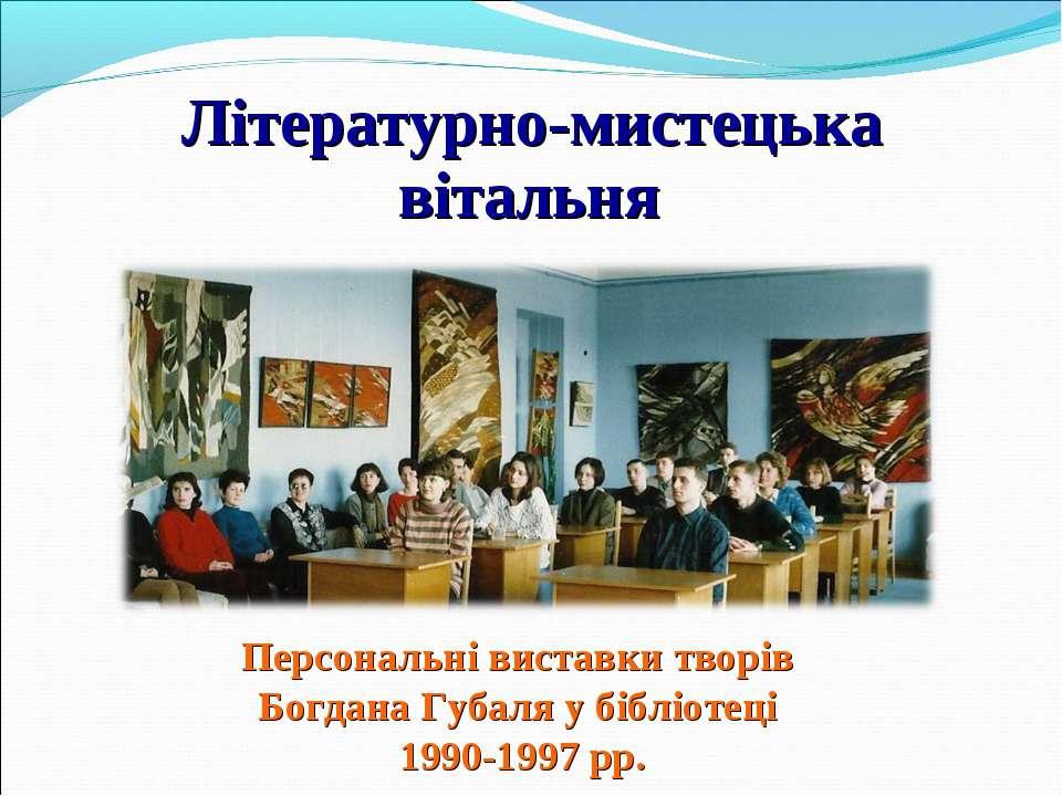 Літературно-мистецька вітальня Персональні виставки творів Богдана Губаля у б...