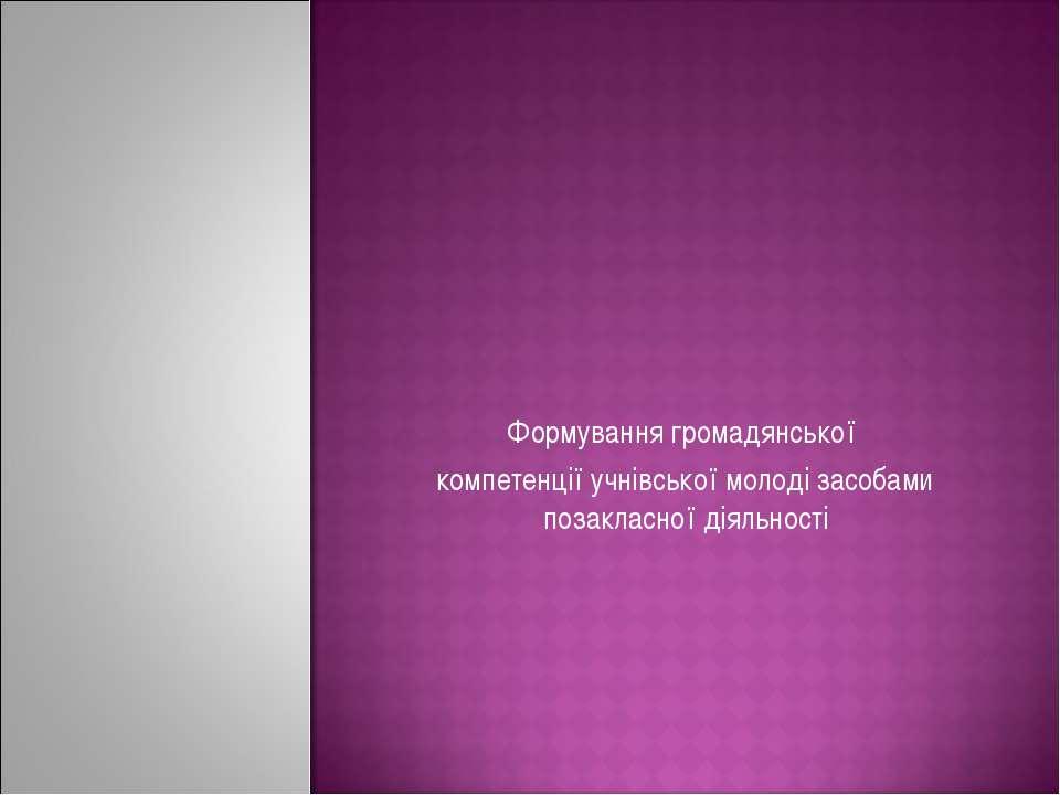Формування громадянської компетенції учнівської молоді засобами позакласної д...