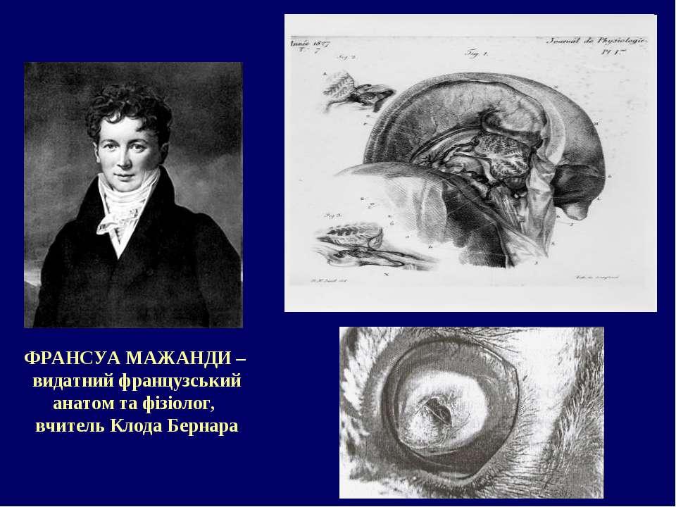 ФРАНСУА МАЖАНДИ – видатний французський анатом та фізіолог, вчитель Клода Бер...