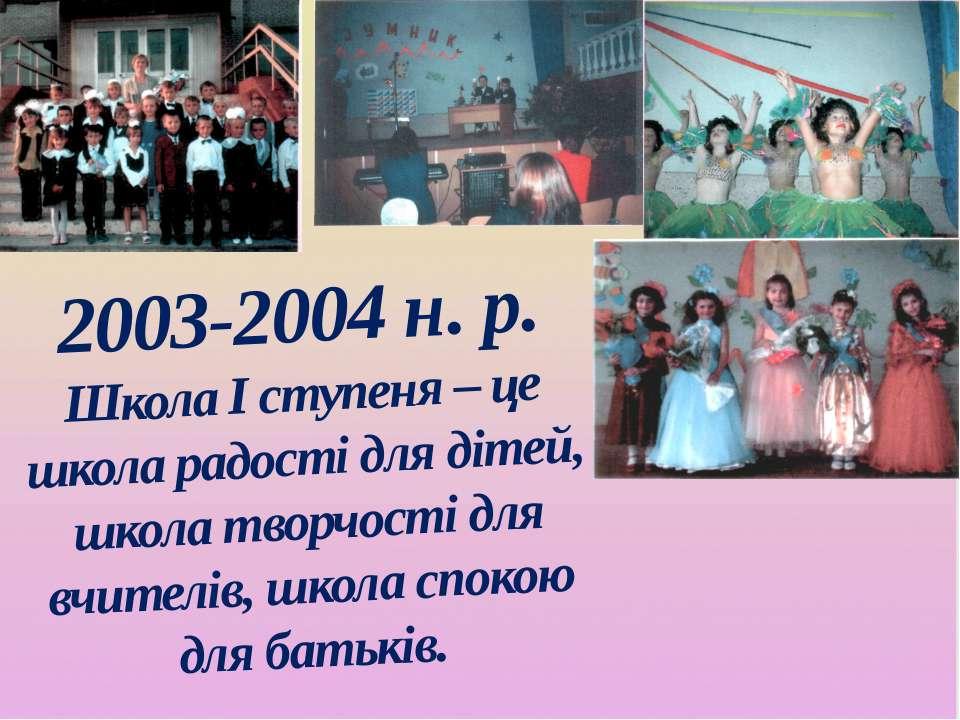 2003-2004 н. р. Школа І ступеня – це школа радості для дітей, школа творчості...