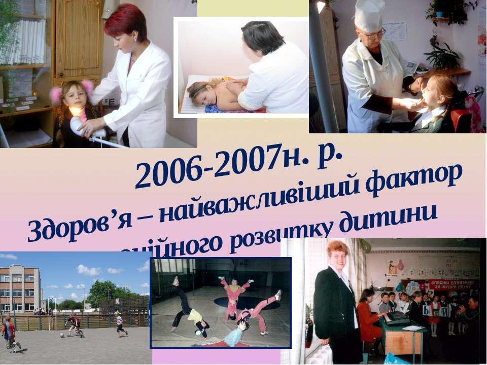 2006-2007н. р. Здоров'я – найважливіший фактор гармонійного розвитку дитини