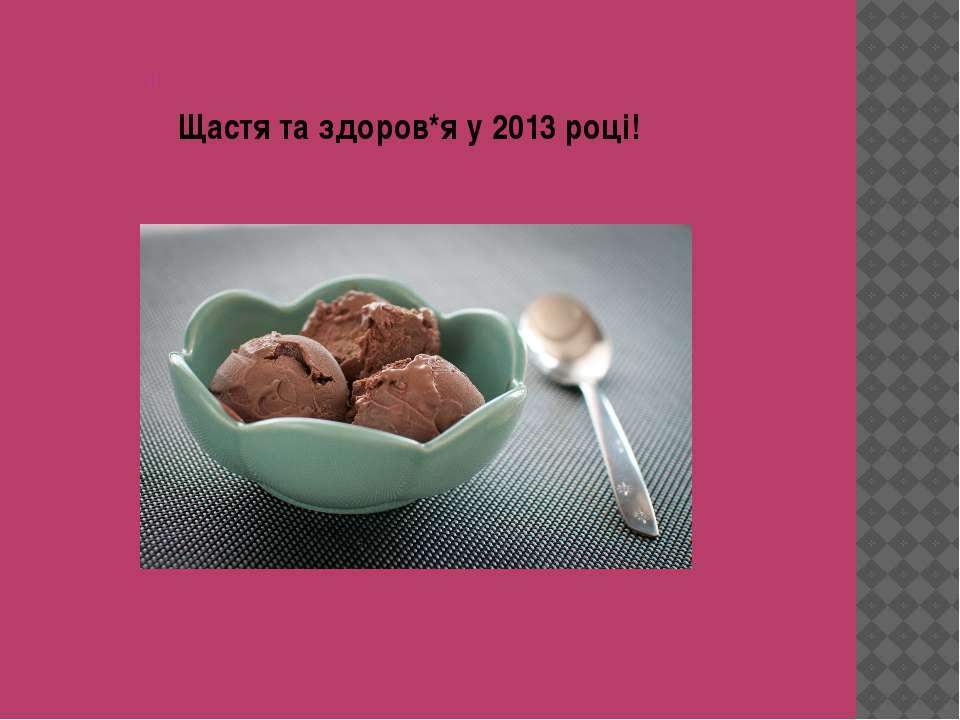 Щастя та здоров*я у 2013 році! Щастя та здоров*я у 2013 році!