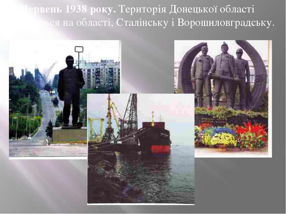 Червень 1938 року. Територія Донецької області ділиться наобласті, Стал...