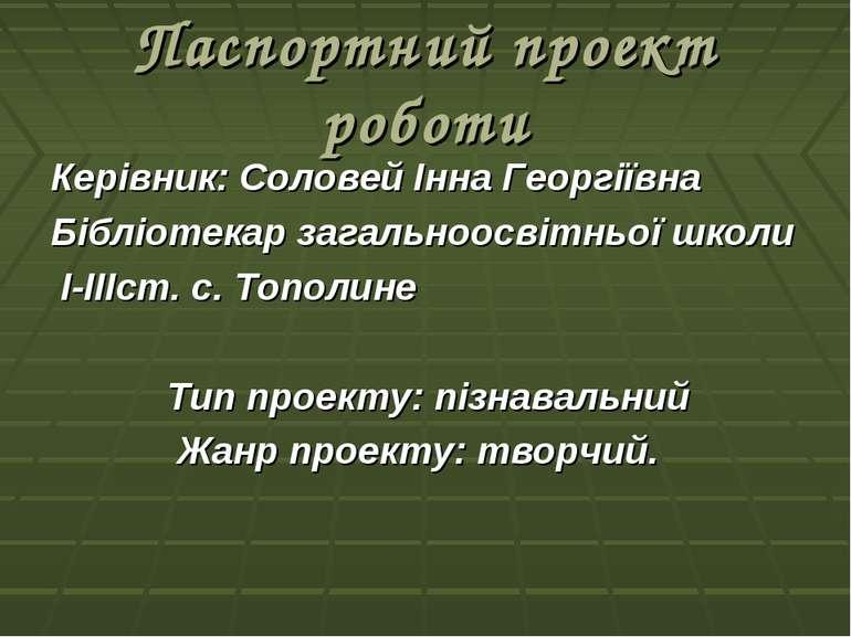 Паспортний проект роботи Керівник: Соловей Інна Георгіївна Бібліотекар загаль...