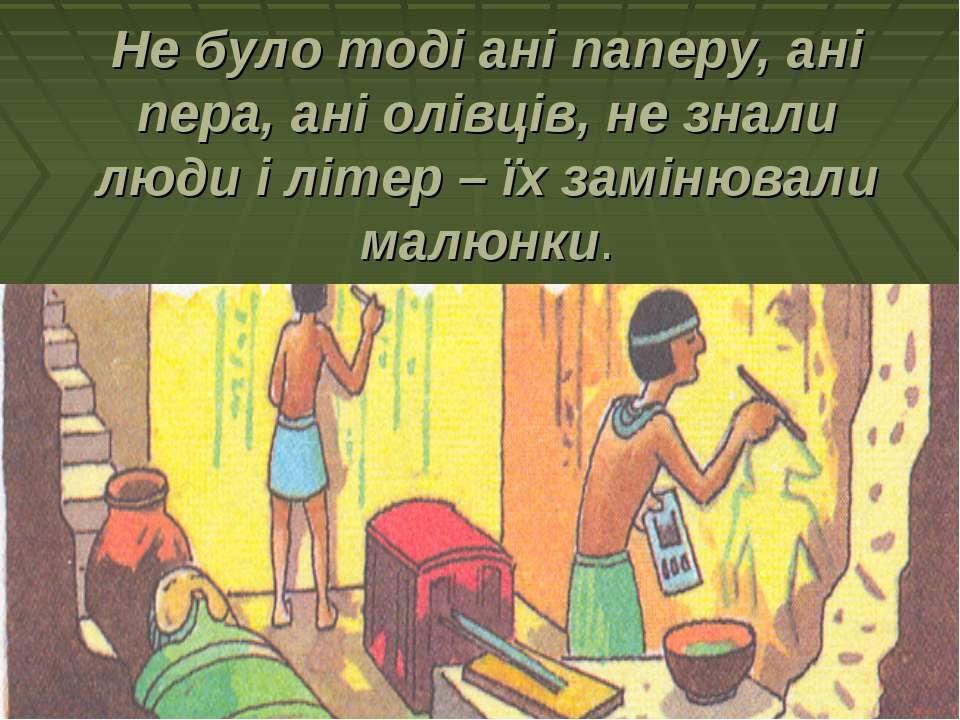 Не було тоді ані паперу, ані пера, ані олівців, не знали люди і літер – їх за...