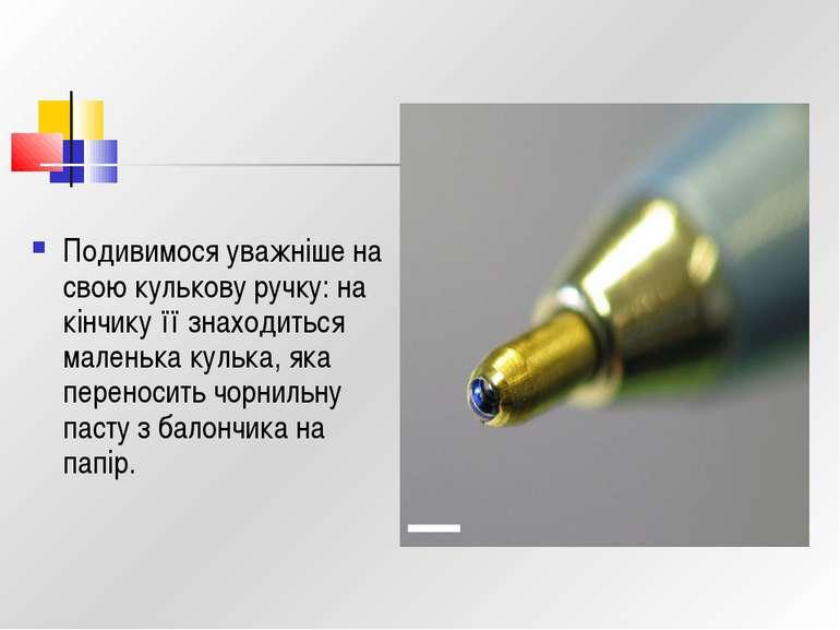 Подивимося уважніше на свою кулькову ручку: на кінчику її знаходиться маленьк...