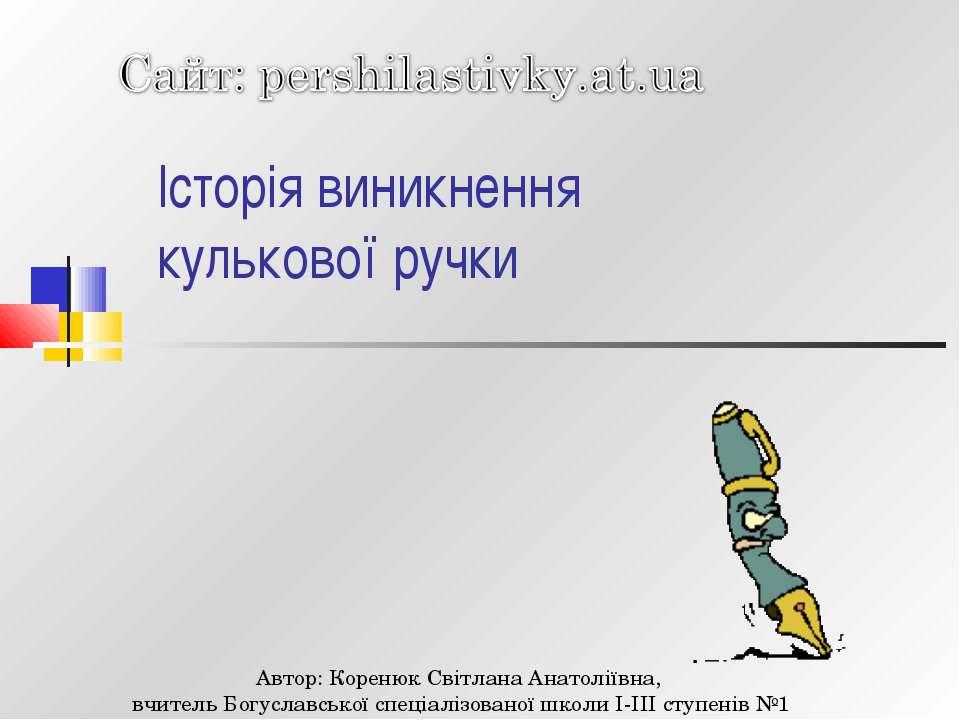 Історія виникнення кулькової ручки Автор: Коренюк Світлана Анатоліївна, вчите...