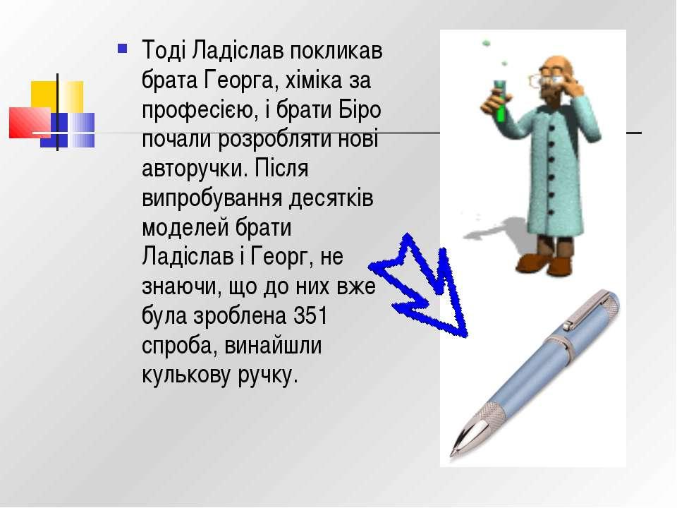 Тоді Ладіслав покликав брата Георга, хіміка за професією, і брати Біро почали...
