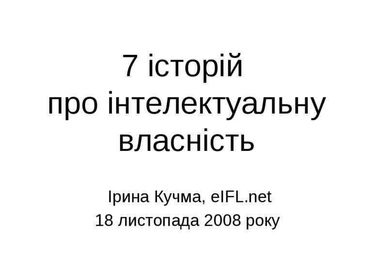 7 історій про інтелектуальну власність Ірина Кучма, eIFL.net 18 листопада 200...