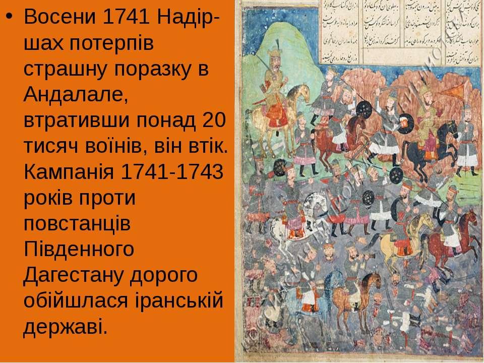 Восени 1741 Надір-шах потерпів страшну поразку в Андалале, втративши понад 20...