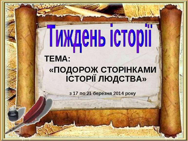 ТЕМА: «ПОДОРОЖ СТОРІНКАМИ ІСТОРІЇ ЛЮДСТВА» з 17 по 21 березня 2014 року