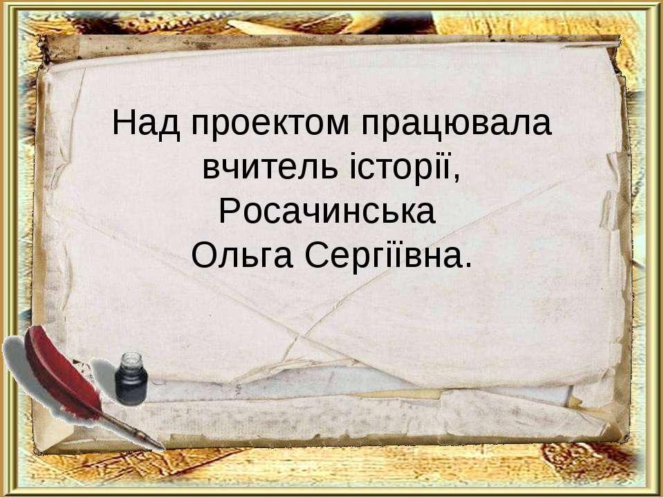 Над проектом працювала вчитель історії, Росачинська Ольга Сергіївна.