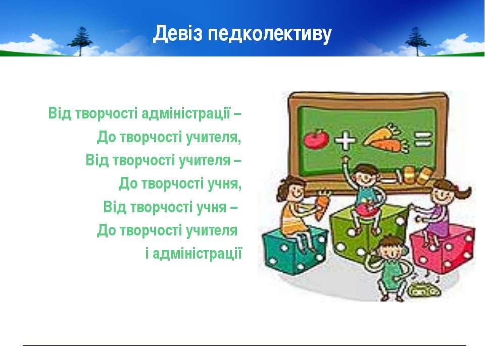 Девіз педколективу Від творчості адміністрації – До творчості учителя, Від тв...