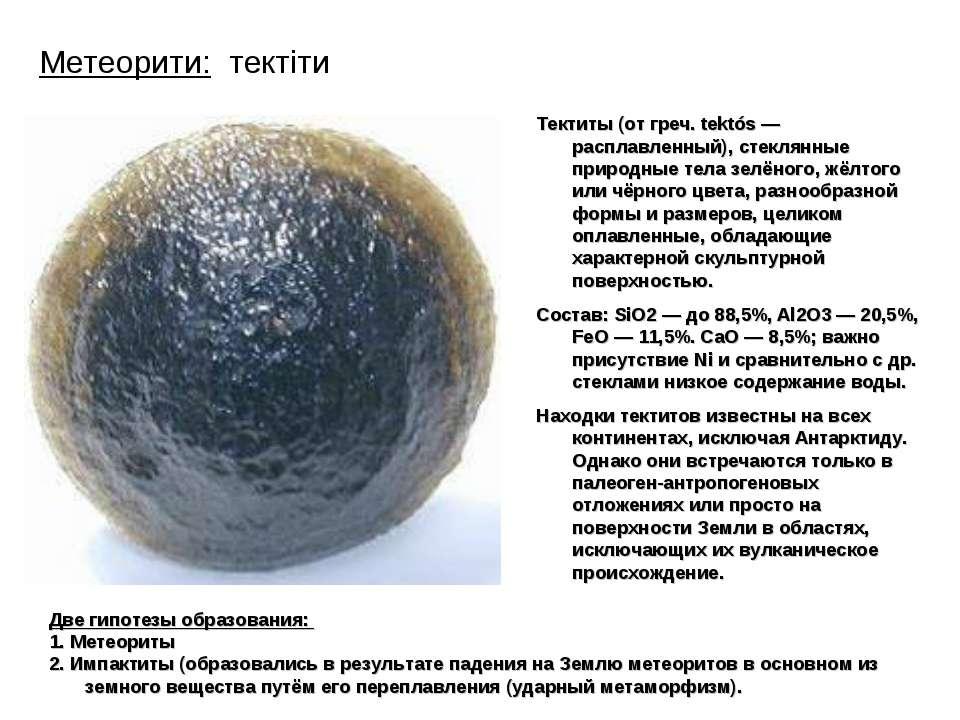 Метеорити: тектіти Тектиты (от греч. tektós — расплавленный), стеклянные прир...