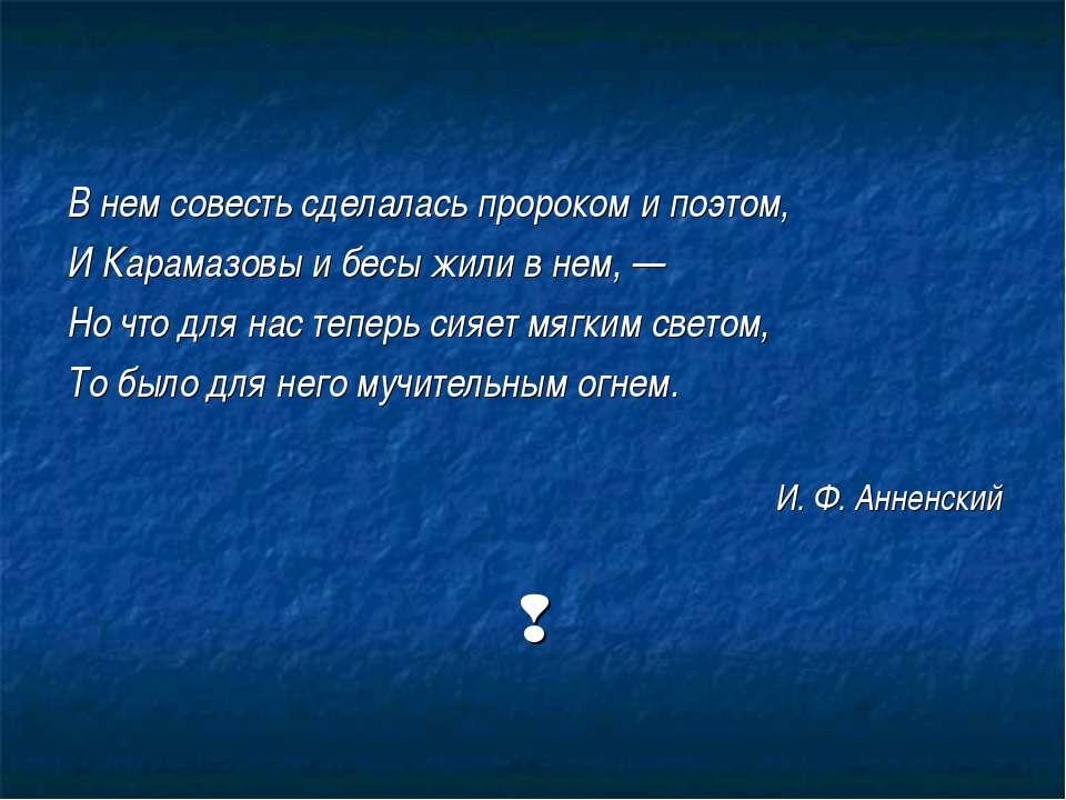В нем совесть сделалась пророком и поэтом, И Карамазовы и бесы жили в нем, — ...