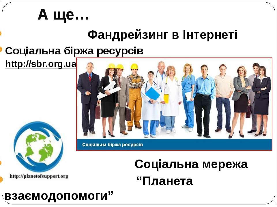 А ще… Фандрейзинг в Інтернеті Соціальна біржа ресурсів http://sbr.org.ua/ Соц...