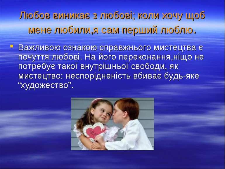 Любов виникає з любові; коли хочу щоб мене любили,я сам перший люблю. Важливо...