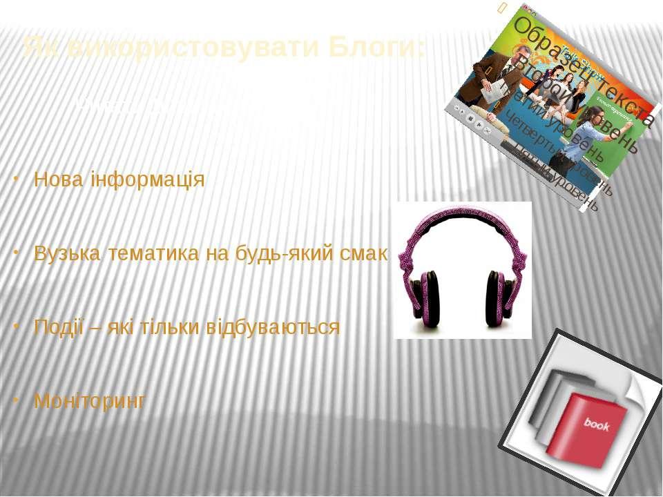 Як використовувати Блоги: Читати Дивитися Слухати Нова інформація Вузька тема...