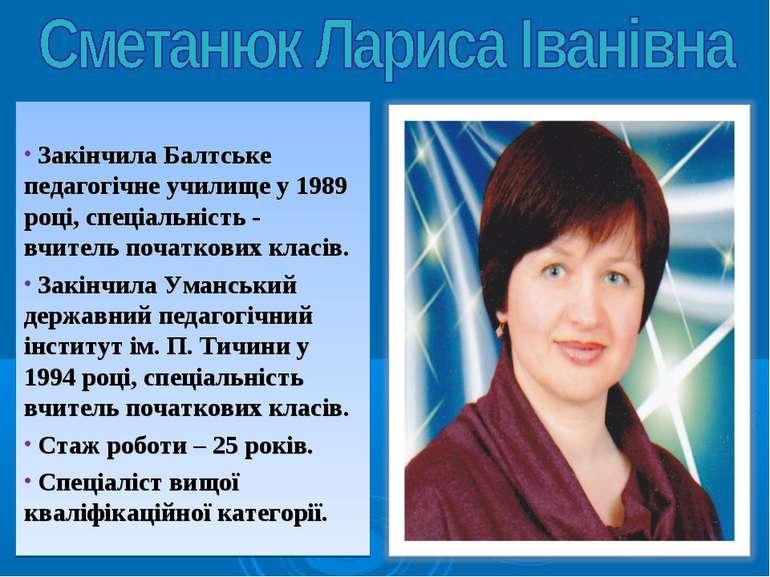 Закінчила Балтське педагогічне училище у 1989 році, спеціальність - вчитель п...
