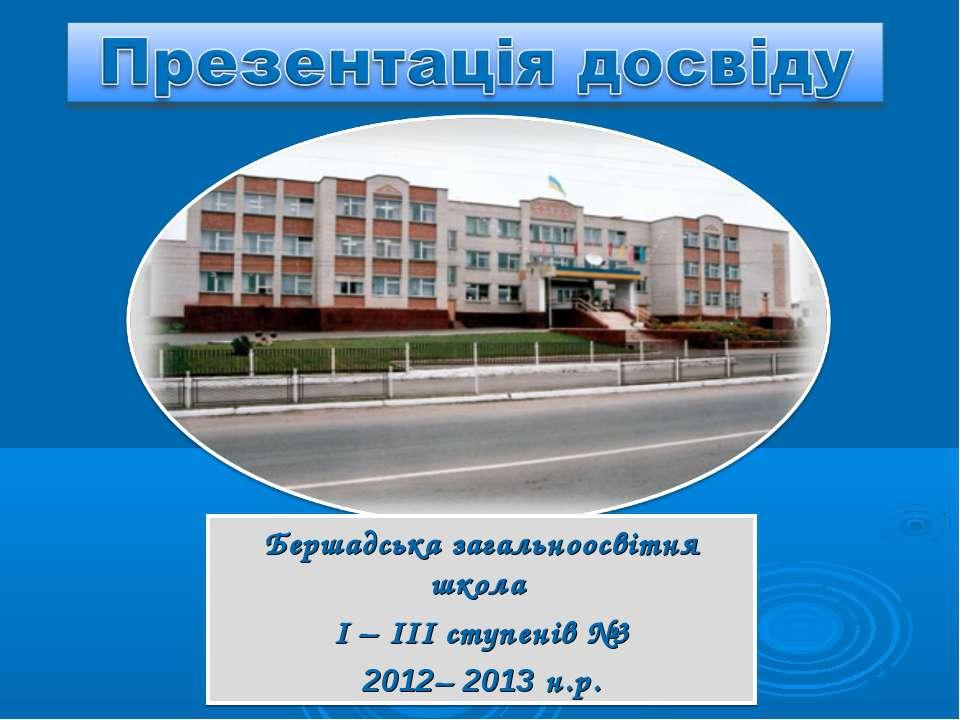 Бершадська загальноосвітня школа І – ІІІ ступенів №3 2012– 2013 н.р.