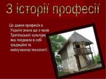 Це давня професія в Україні знана ще з часів Трипільської культури, яка поєдн...